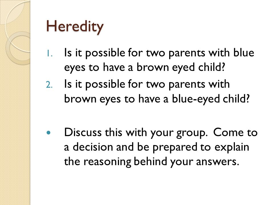Heredity 1. Is it possible for two parents with blue eyes to have a brown eyed child.