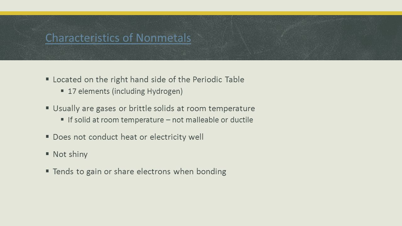 Characteristics of Nonmetals  Located on the right hand side of the Periodic Table  17 elements (including Hydrogen)  Usually are gases or brittle solids at room temperature  If solid at room temperature – not malleable or ductile  Does not conduct heat or electricity well  Not shiny  Tends to gain or share electrons when bonding