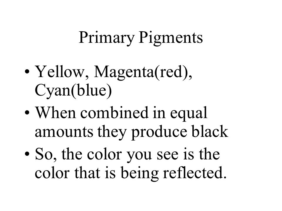Primary Pigments Yellow, Magenta(red), Cyan(blue) When combined in equal amounts they produce black So, the color you see is the color that is being reflected.