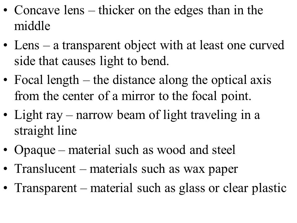 Concave lens – thicker on the edges than in the middle Lens – a transparent object with at least one curved side that causes light to bend.
