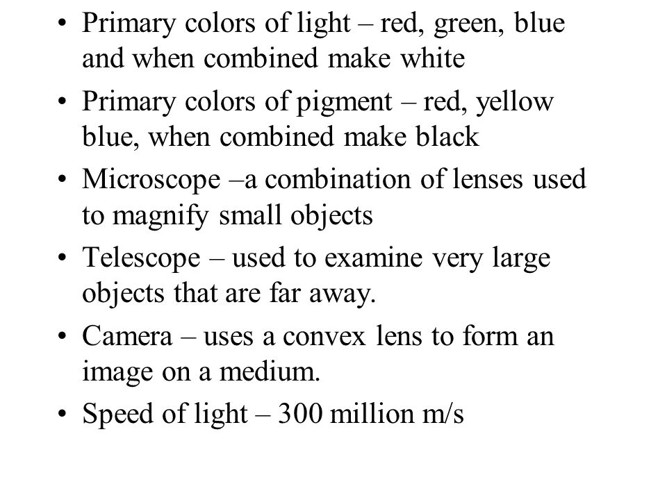 Primary colors of light – red, green, blue and when combined make white Primary colors of pigment – red, yellow blue, when combined make black Microscope –a combination of lenses used to magnify small objects Telescope – used to examine very large objects that are far away.