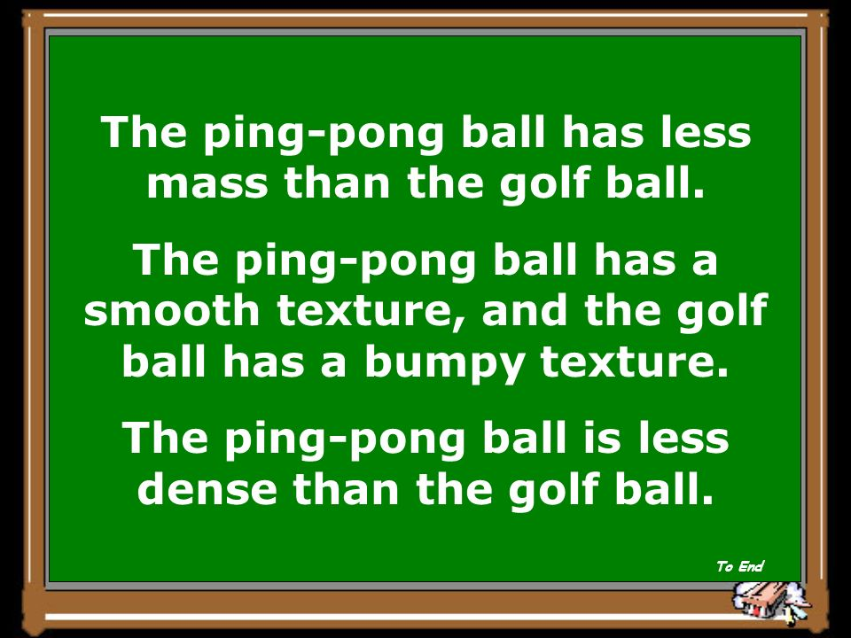 Show Answer Compare a ping-pong ball to a golf ball using the following physical properties: Mass Texture Density