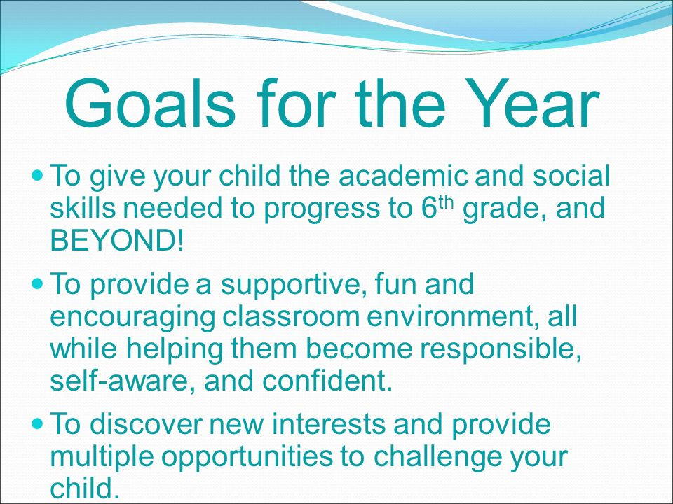 Goals for the Year To give your child the academic and social skills needed to progress to 6 th grade, and BEYOND.
