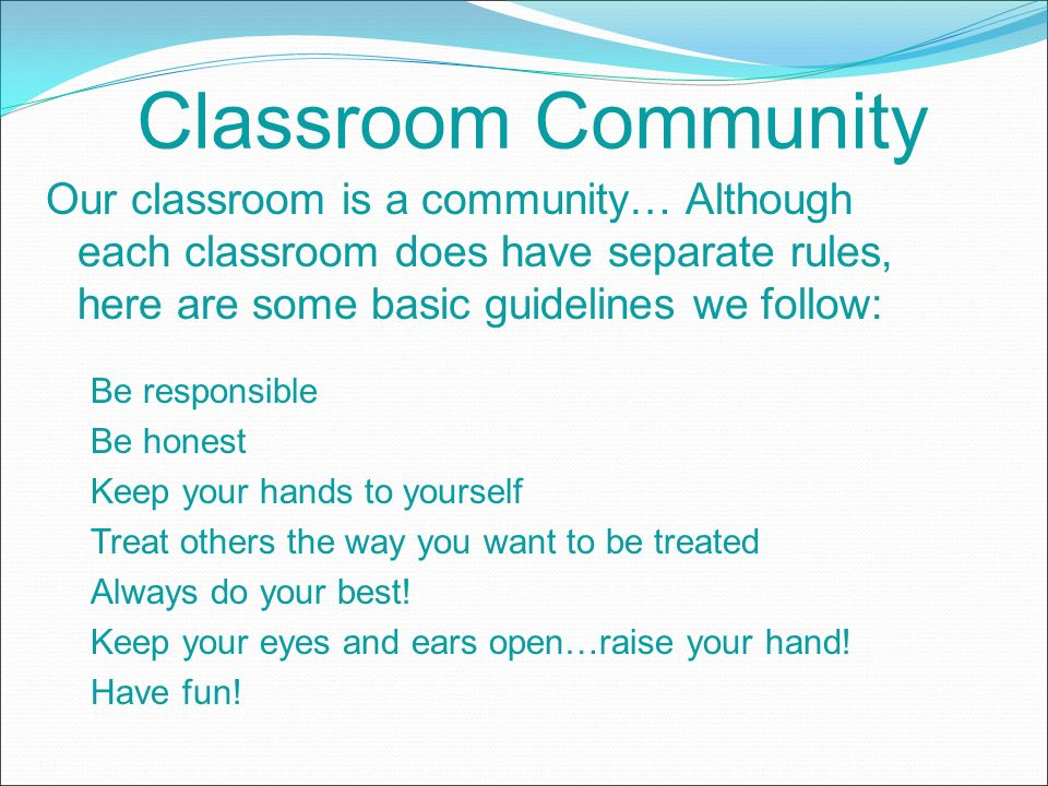 Classroom Community Our classroom is a community… Although each classroom does have separate rules, here are some basic guidelines we follow: Be responsible Be honest Keep your hands to yourself Treat others the way you want to be treated Always do your best.