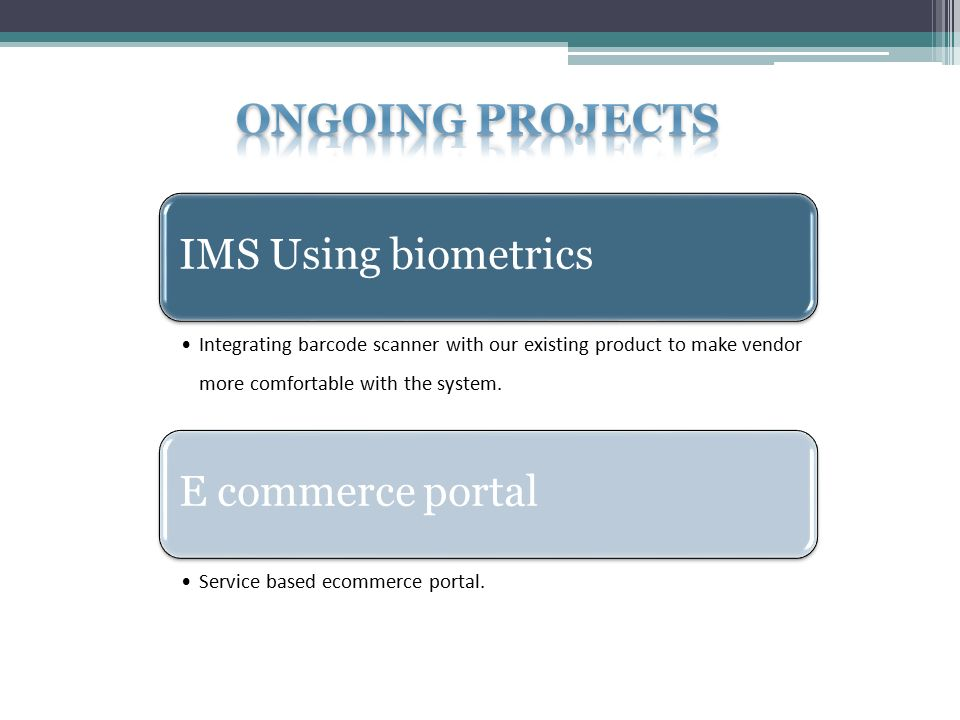 IMS Using biometrics Integrating barcode scanner with our existing product to make vendor more comfortable with the system.
