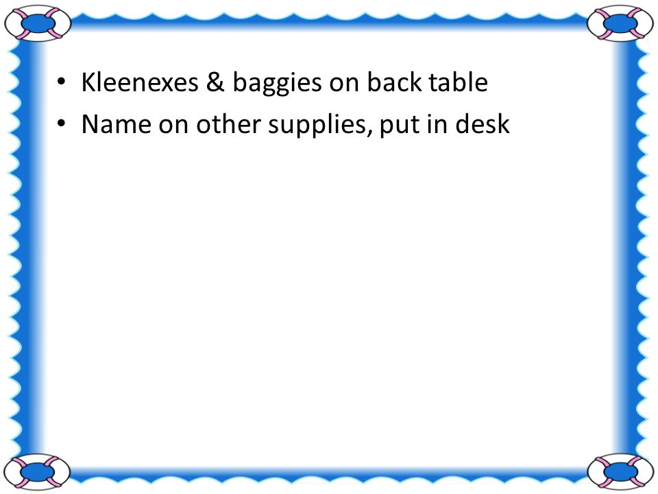 Kleenexes & baggies on back table Name on other supplies, put in desk