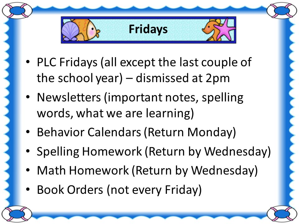 Fridays PLC Fridays (all except the last couple of the school year) – dismissed at 2pm Newsletters (important notes, spelling words, what we are learning) Behavior Calendars (Return Monday) Spelling Homework (Return by Wednesday) Math Homework (Return by Wednesday) Book Orders (not every Friday)