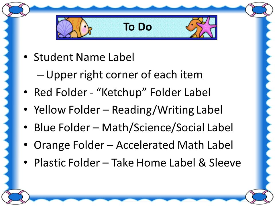 To Do Student Name Label – Upper right corner of each item Red Folder - Ketchup Folder Label Yellow Folder – Reading/Writing Label Blue Folder – Math/Science/Social Label Orange Folder – Accelerated Math Label Plastic Folder – Take Home Label & Sleeve