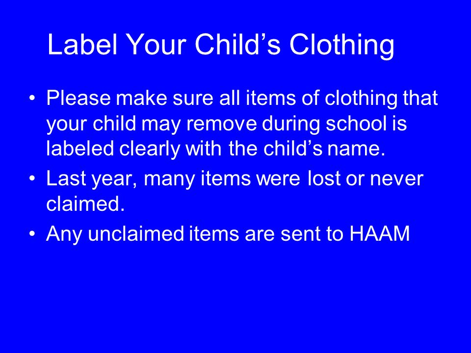 Label Your Child's Clothing Please make sure all items of clothing that your child may remove during school is labeled clearly with the child's name.