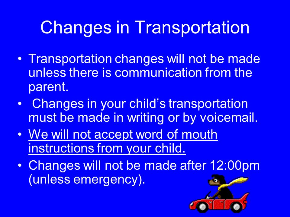 Changes in Transportation Transportation changes will not be made unless there is communication from the parent.