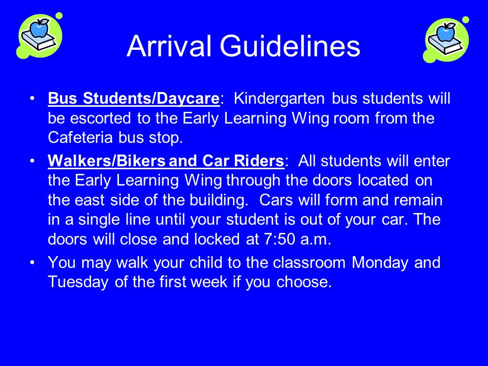 Arrival Guidelines Bus Students/Daycare: Kindergarten bus students will be escorted to the Early Learning Wing room from the Cafeteria bus stop.