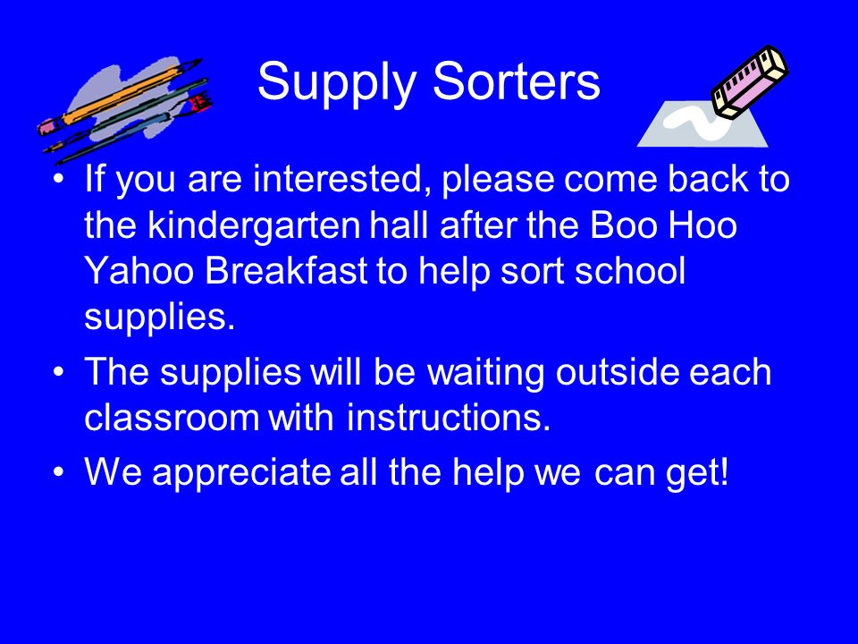 Supply Sorters If you are interested, please come back to the kindergarten hall after the Boo Hoo Yahoo Breakfast to help sort school supplies.