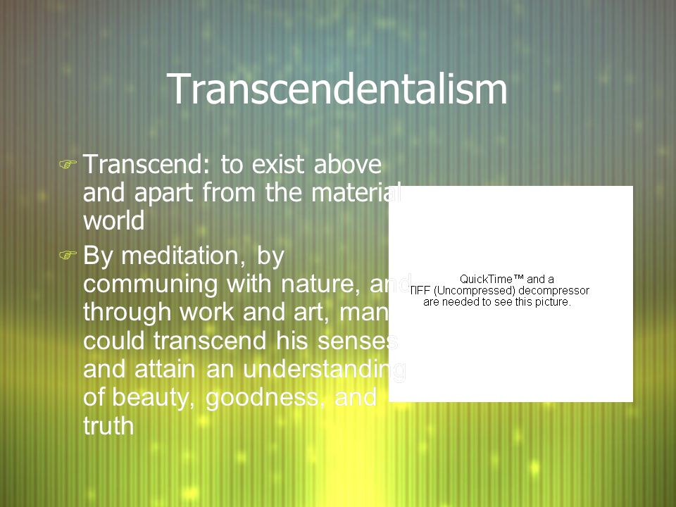 Transcendentalism F Transcend: to exist above and apart from the material world F By meditation, by communing with nature, and through work and art, man could transcend his senses and attain an understanding of beauty, goodness, and truth F Transcend: to exist above and apart from the material world F By meditation, by communing with nature, and through work and art, man could transcend his senses and attain an understanding of beauty, goodness, and truth