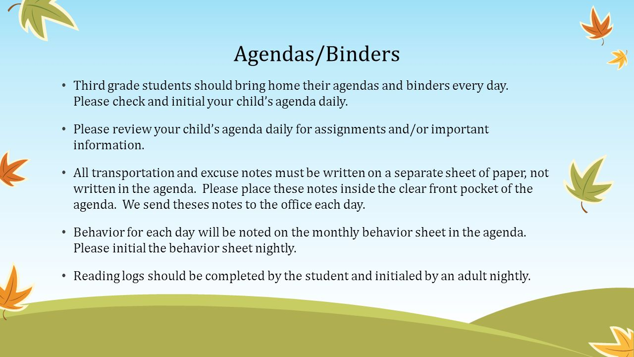Agendas/Binders Third grade students should bring home their agendas and binders every day.