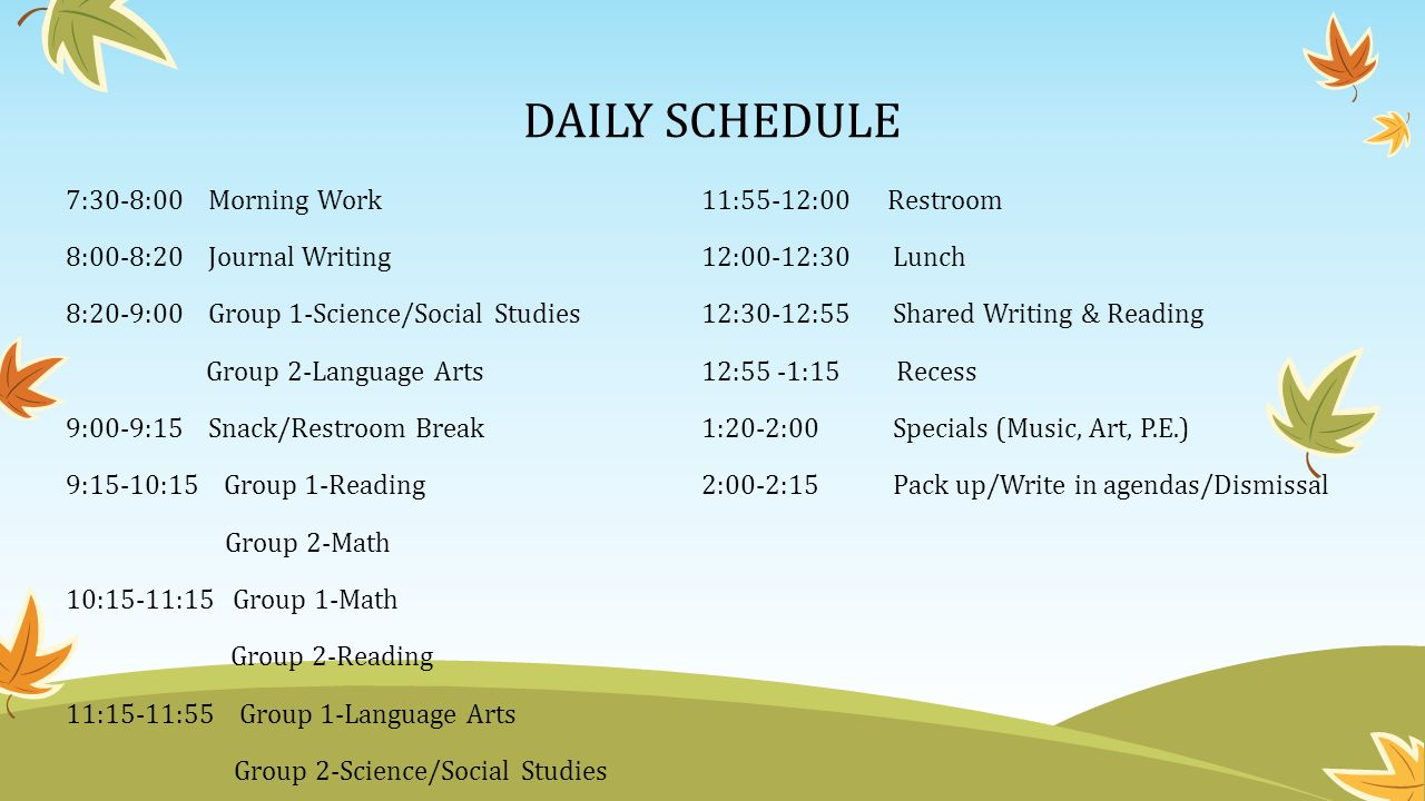 DAILY SCHEDULE 7:30-8:00 Morning Work11:55-12:00 Restroom 8:00-8:20 Journal Writing12:00-12:30 Lunch 8:20-9:00 Group 1-Science/Social Studies12:30-12:55 Shared Writing & Reading Group 2-Language Arts12:55 -1:15 Recess 9:00-9:15 Snack/Restroom Break1:20-2:00 Specials (Music, Art, P.E.) 9:15-10:15 Group 1-Reading2:00-2:15 Pack up/Write in agendas/Dismissal Group 2-Math 10:15-11:15 Group 1-Math Group 2-Reading 11:15-11:55 Group 1-Language Arts Group 2-Science/Social Studies