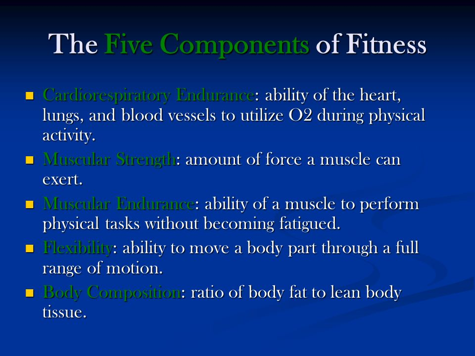 The Five Components of Fitness Cardiorespiratory Endurance: ability of the heart, lungs, and blood vessels to utilize O2 during physical activity.