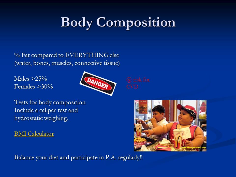 Body Composition % Fat compared to EVERYTHING else (water, bones, muscles, connective tissue) Males >25% Females >30% Tests for body composition Include a caliper test and hydrostatic weighing.