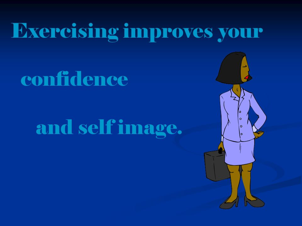 Exercising improves your confidence and self image.