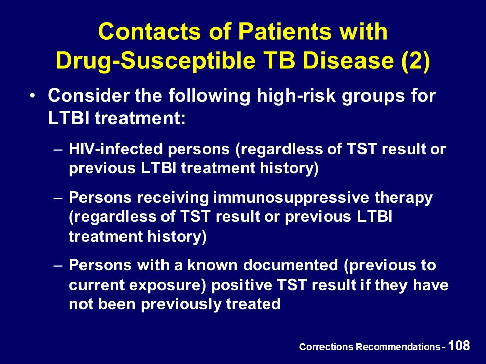 Corrections Recommendations - 108 Contacts of Patients with Drug-Susceptible TB Disease (2) Consider the following high-risk groups for LTBI treatment: –HIV-infected persons (regardless of TST result or previous LTBI treatment history) –Persons receiving immunosuppressive therapy (regardless of TST result or previous LTBI treatment history) –Persons with a known documented (previous to current exposure) positive TST result if they have not been previously treated