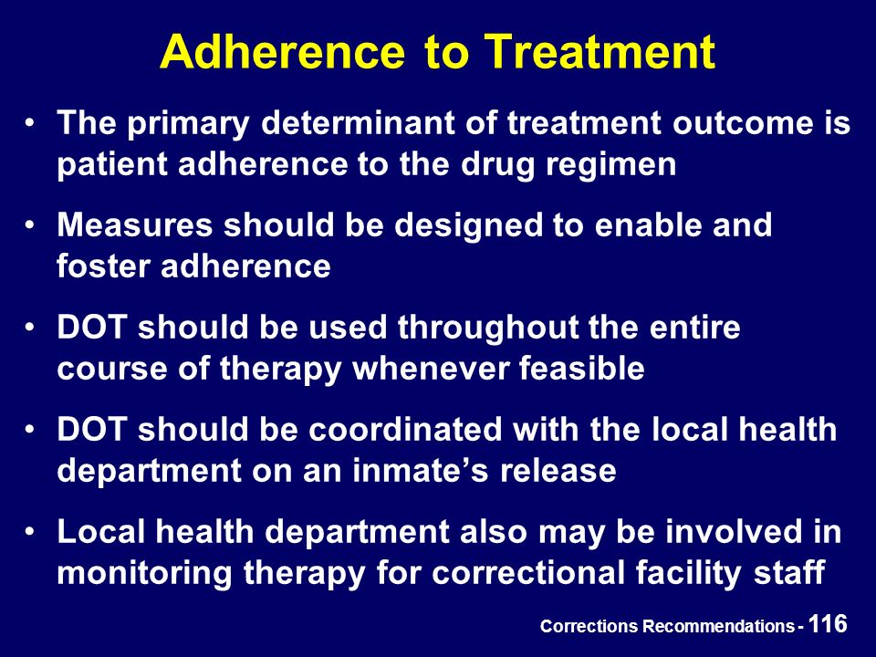Corrections Recommendations - 116 Adherence to Treatment The primary determinant of treatment outcome is patient adherence to the drug regimen Measures should be designed to enable and foster adherence DOT should be used throughout the entire course of therapy whenever feasible DOT should be coordinated with the local health department on an inmate's release Local health department also may be involved in monitoring therapy for correctional facility staff