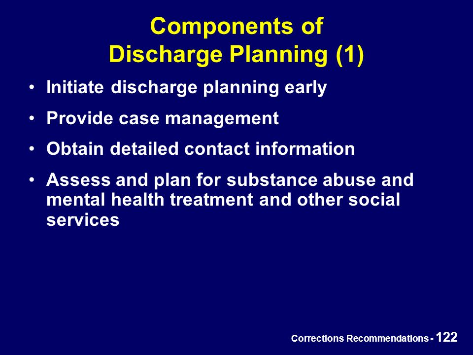 Corrections Recommendations - 122 Components of Discharge Planning (1) Initiate discharge planning early Provide case management Obtain detailed contact information Assess and plan for substance abuse and mental health treatment and other social services
