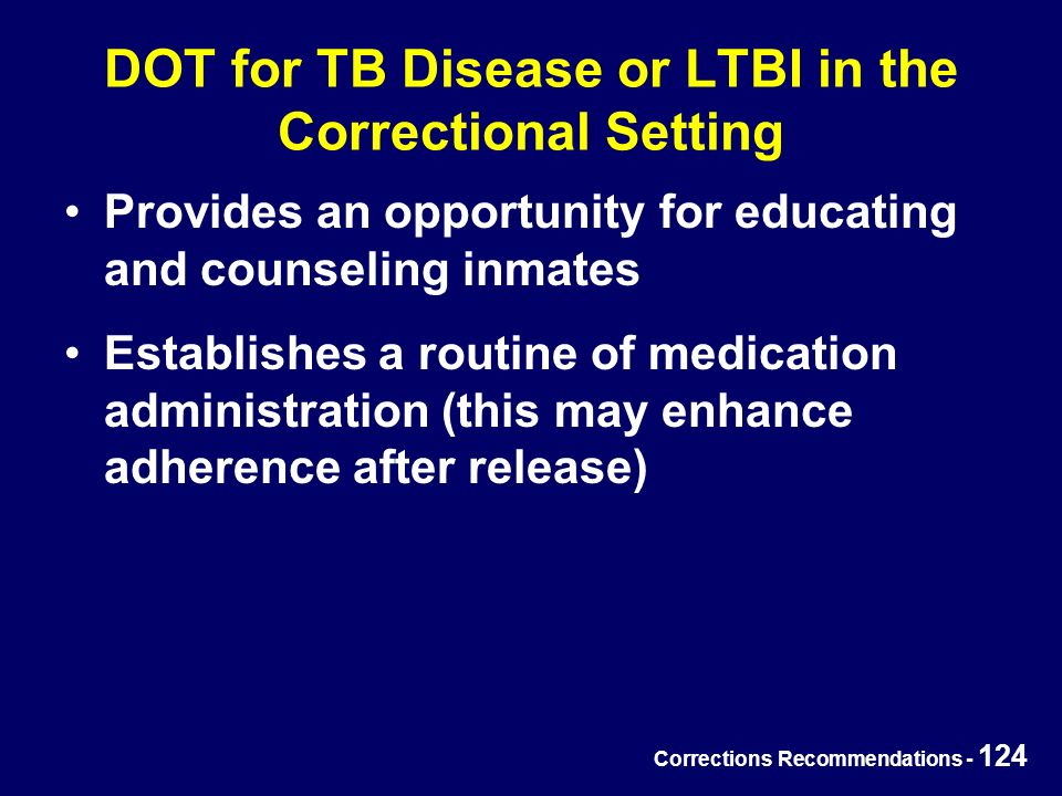 Corrections Recommendations - 124 DOT for TB Disease or LTBI in the Correctional Setting Provides an opportunity for educating and counseling inmates Establishes a routine of medication administration (this may enhance adherence after release)