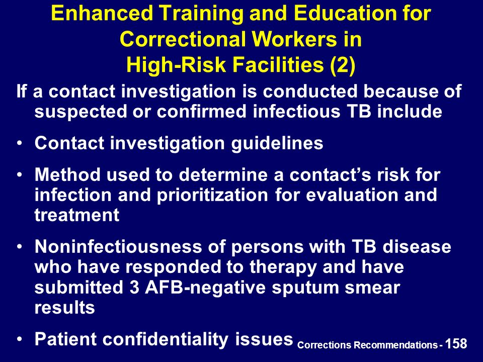 Corrections Recommendations - 158 Enhanced Training and Education for Correctional Workers in High-Risk Facilities (2) If a contact investigation is conducted because of suspected or confirmed infectious TB include Contact investigation guidelines Method used to determine a contact's risk for infection and prioritization for evaluation and treatment Noninfectiousness of persons with TB disease who have responded to therapy and have submitted 3 AFB-negative sputum smear results Patient confidentiality issues