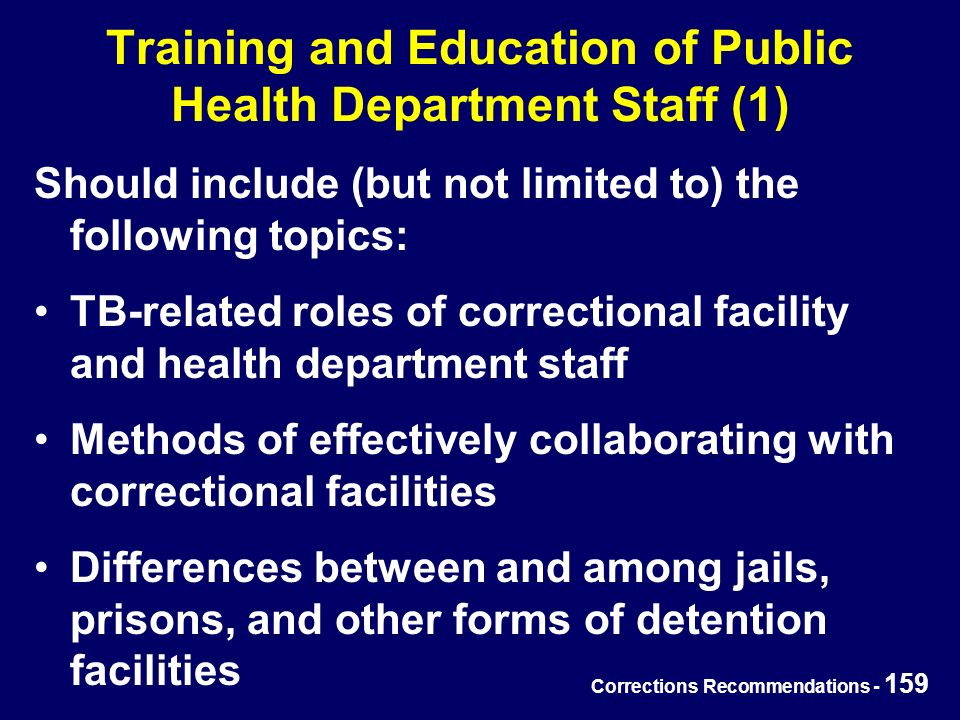 Corrections Recommendations - 159 Training and Education of Public Health Department Staff (1) Should include (but not limited to) the following topics: TB-related roles of correctional facility and health department staff Methods of effectively collaborating with correctional facilities Differences between and among jails, prisons, and other forms of detention facilities