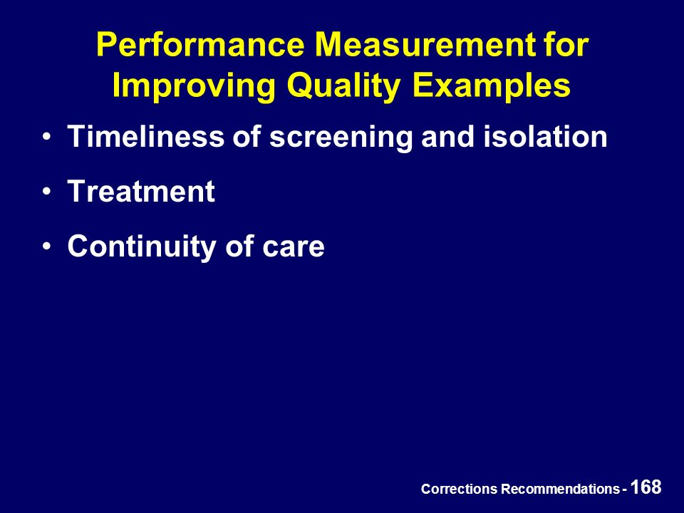 Corrections Recommendations - 168 Performance Measurement for Improving Quality Examples Timeliness of screening and isolation Treatment Continuity of care