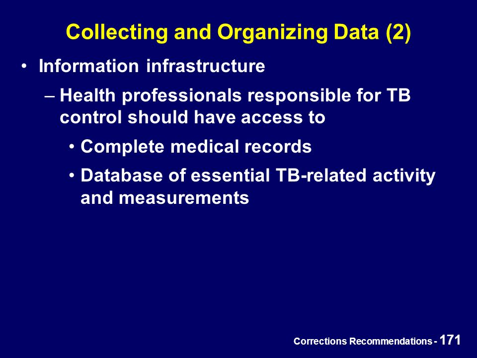 Corrections Recommendations - 171 Collecting and Organizing Data (2) Information infrastructure –Health professionals responsible for TB control should have access to Complete medical records Database of essential TB-related activity and measurements