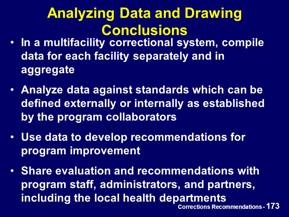 Corrections Recommendations - 173 Analyzing Data and Drawing Conclusions In a multifacility correctional system, compile data for each facility separately and in aggregate Analyze data against standards which can be defined externally or internally as established by the program collaborators Use data to develop recommendations for program improvement Share evaluation and recommendations with program staff, administrators, and partners, including the local health departments