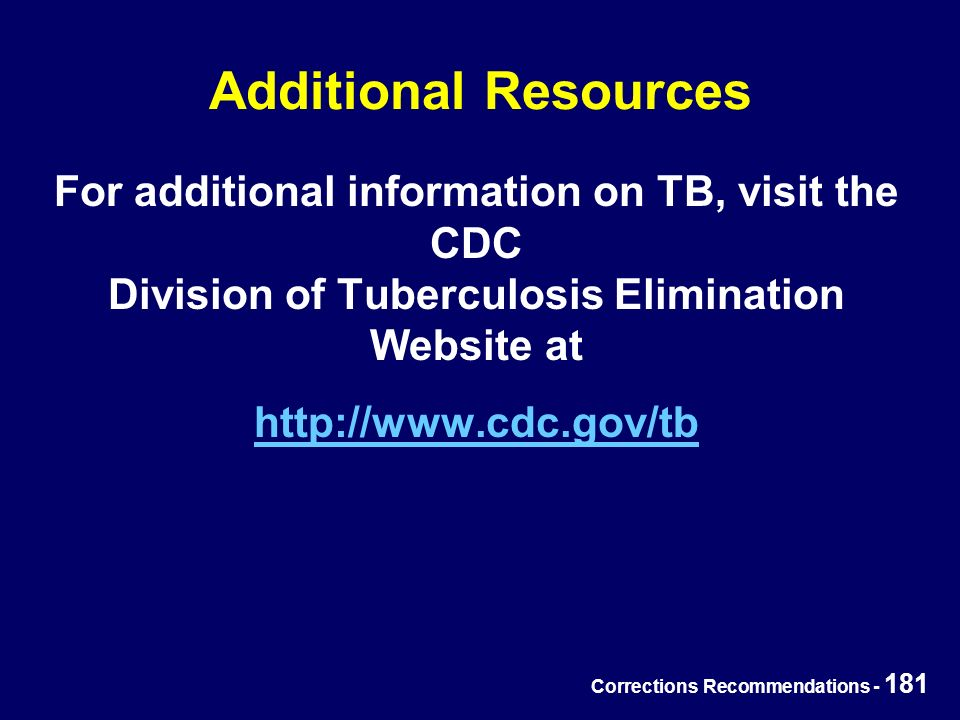 Corrections Recommendations - 181 Additional Resources For additional information on TB, visit the CDC Division of Tuberculosis Elimination Website at http://www.cdc.gov/tb