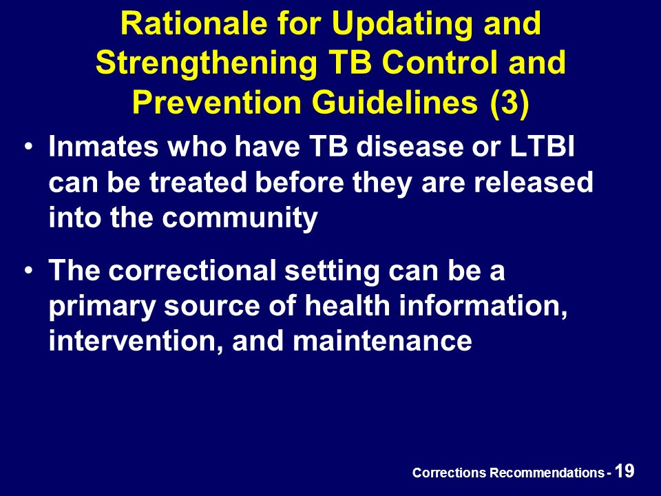 Corrections Recommendations - 19 Rationale for Updating and Strengthening TB Control and Prevention Guidelines (3) Inmates who have TB disease or LTBI can be treated before they are released into the community The correctional setting can be a primary source of health information, intervention, and maintenance
