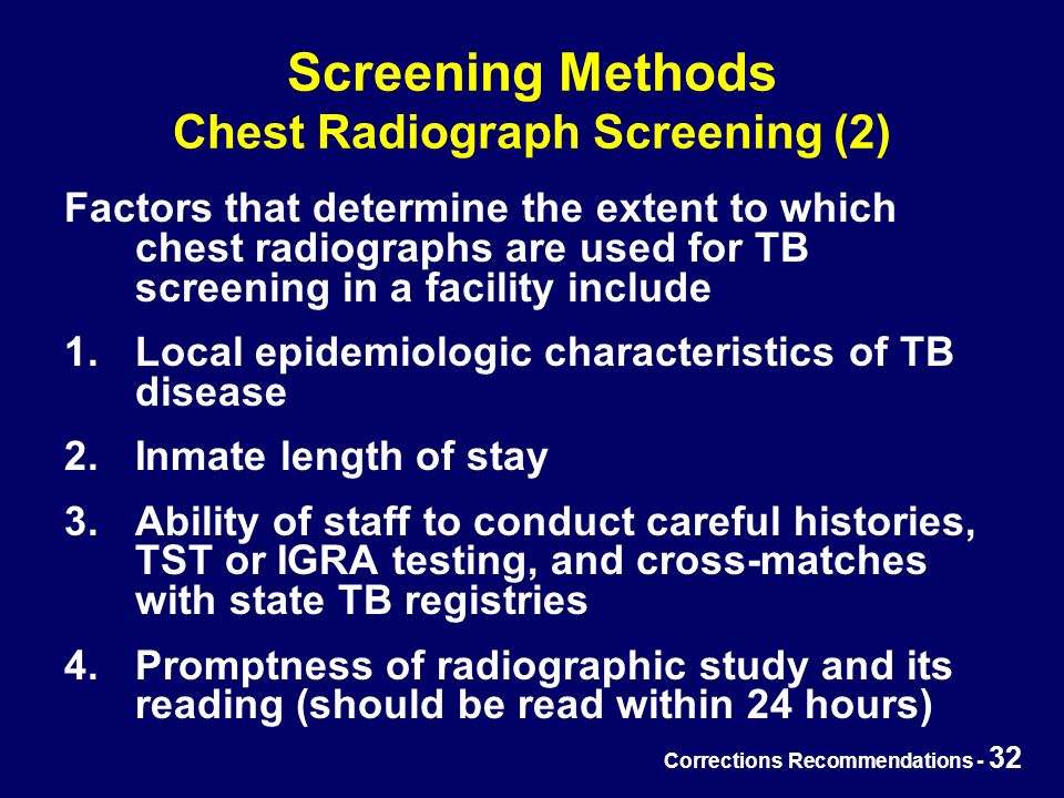 Corrections Recommendations - 32 Screening Methods Chest Radiograph Screening (2) Factors that determine the extent to which chest radiographs are used for TB screening in a facility include 1.Local epidemiologic characteristics of TB disease 2.Inmate length of stay 3.Ability of staff to conduct careful histories, TST or IGRA testing, and cross-matches with state TB registries 4.Promptness of radiographic study and its reading (should be read within 24 hours)