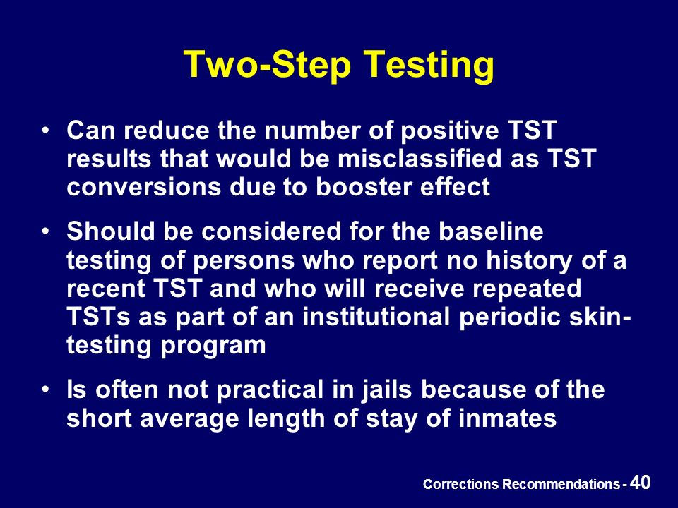 Corrections Recommendations - 40 Two-Step Testing Can reduce the number of positive TST results that would be misclassified as TST conversions due to booster effect Should be considered for the baseline testing of persons who report no history of a recent TST and who will receive repeated TSTs as part of an institutional periodic skin- testing program Is often not practical in jails because of the short average length of stay of inmates