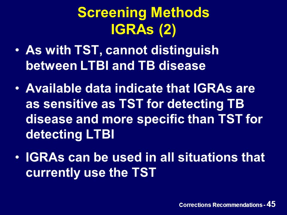 Corrections Recommendations - 45 Screening Methods IGRAs (2) As with TST, cannot distinguish between LTBI and TB disease Available data indicate that IGRAs are as sensitive as TST for detecting TB disease and more specific than TST for detecting LTBI IGRAs can be used in all situations that currently use the TST