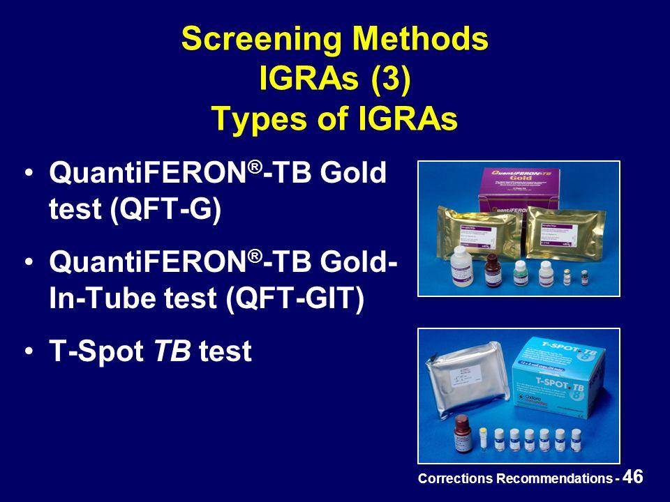 Corrections Recommendations - 46 Screening Methods IGRAs (3) Types of IGRAs QuantiFERON ® -TB Gold test (QFT-G) QuantiFERON ® -TB Gold- In-Tube test (QFT-GIT) T-Spot TB test