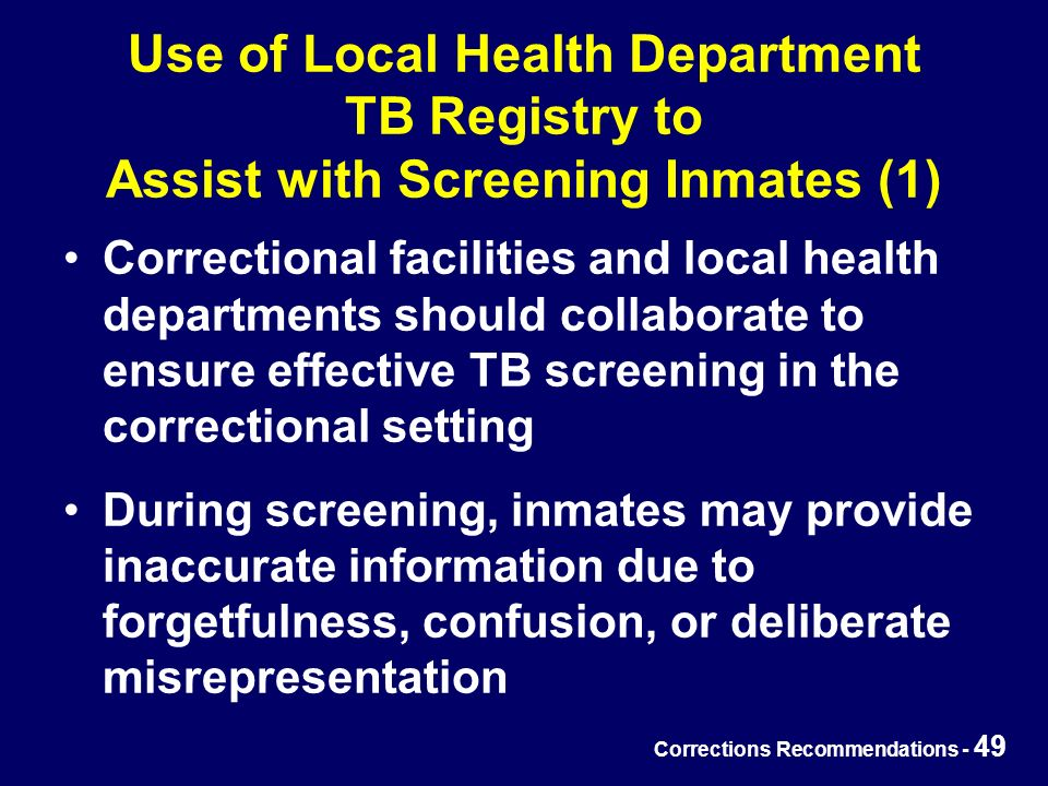 Corrections Recommendations - 49 Use of Local Health Department TB Registry to Assist with Screening Inmates (1) Correctional facilities and local health departments should collaborate to ensure effective TB screening in the correctional setting During screening, inmates may provide inaccurate information due to forgetfulness, confusion, or deliberate misrepresentation
