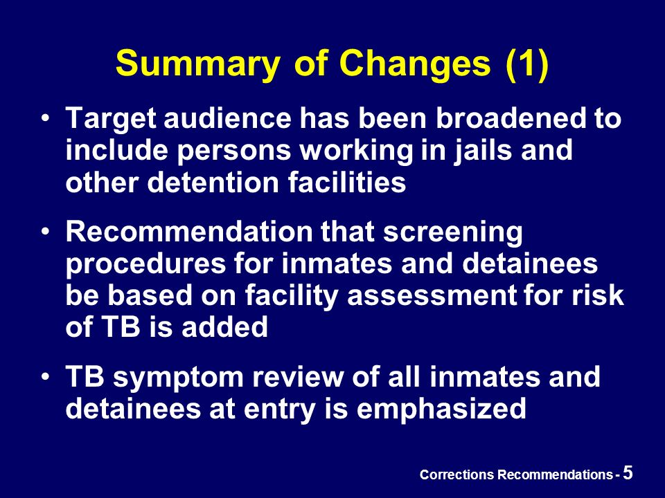 Corrections Recommendations - 5 Summary of Changes (1) Target audience has been broadened to include persons working in jails and other detention facilities Recommendation that screening procedures for inmates and detainees be based on facility assessment for risk of TB is added TB symptom review of all inmates and detainees at entry is emphasized