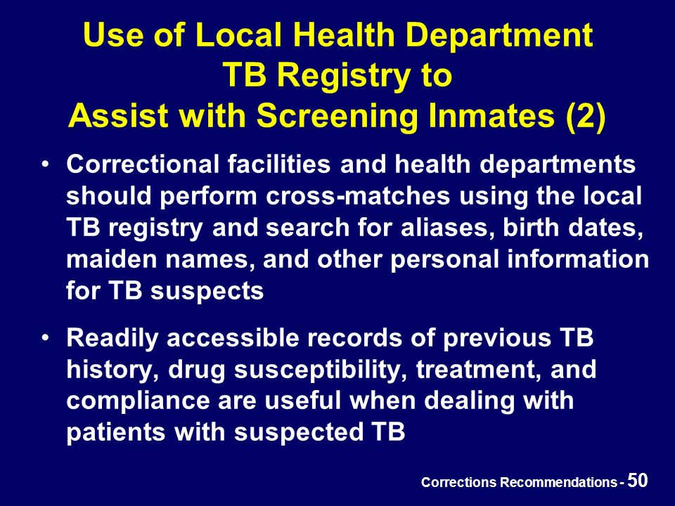 Corrections Recommendations - 50 Use of Local Health Department TB Registry to Assist with Screening Inmates (2) Correctional facilities and health departments should perform cross-matches using the local TB registry and search for aliases, birth dates, maiden names, and other personal information for TB suspects Readily accessible records of previous TB history, drug susceptibility, treatment, and compliance are useful when dealing with patients with suspected TB