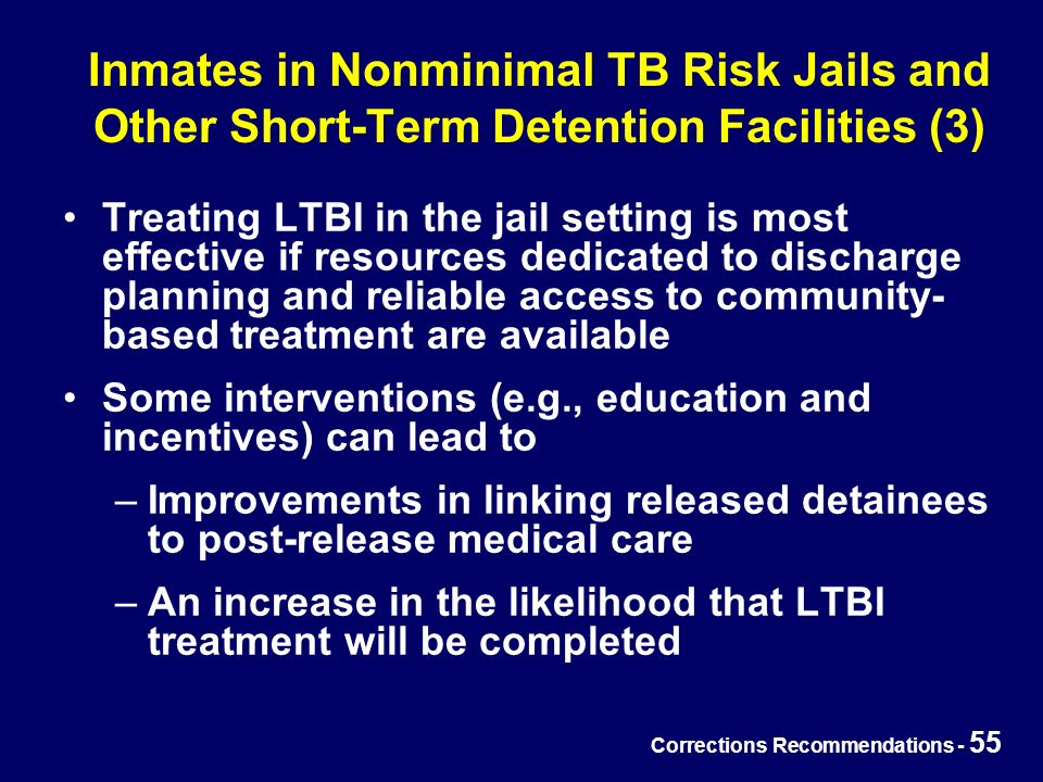 Corrections Recommendations - 55 Inmates in Nonminimal TB Risk Jails and Other Short-Term Detention Facilities (3) Treating LTBI in the jail setting is most effective if resources dedicated to discharge planning and reliable access to community- based treatment are available Some interventions (e.g., education and incentives) can lead to –Improvements in linking released detainees to post-release medical care –An increase in the likelihood that LTBI treatment will be completed