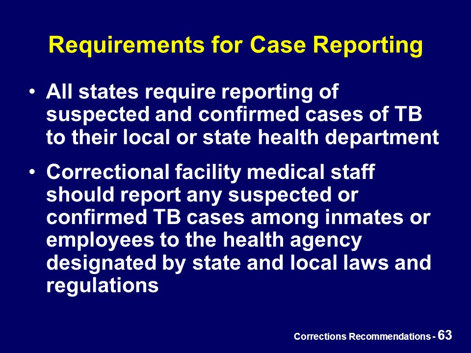 Corrections Recommendations - 63 Requirements for Case Reporting All states require reporting of suspected and confirmed cases of TB to their local or state health department Correctional facility medical staff should report any suspected or confirmed TB cases among inmates or employees to the health agency designated by state and local laws and regulations