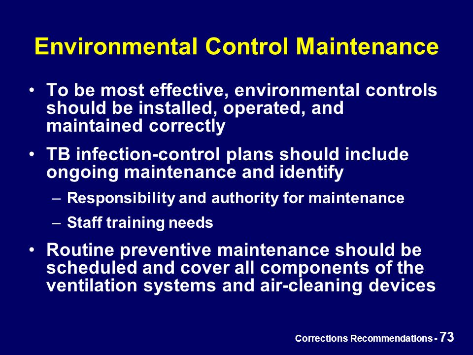 Corrections Recommendations - 73 Environmental Control Maintenance To be most effective, environmental controls should be installed, operated, and maintained correctly TB infection-control plans should include ongoing maintenance and identify –Responsibility and authority for maintenance –Staff training needs Routine preventive maintenance should be scheduled and cover all components of the ventilation systems and air-cleaning devices