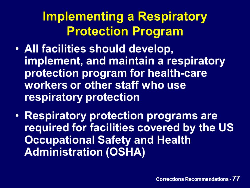 Corrections Recommendations - 77 Implementing a Respiratory Protection Program All facilities should develop, implement, and maintain a respiratory protection program for health-care workers or other staff who use respiratory protection Respiratory protection programs are required for facilities covered by the US Occupational Safety and Health Administration (OSHA)