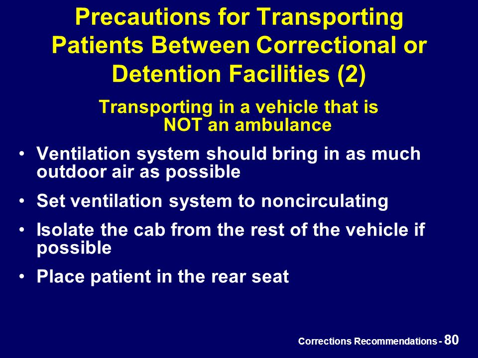Corrections Recommendations - 80 Precautions for Transporting Patients Between Correctional or Detention Facilities (2) Transporting in a vehicle that is NOT an ambulance Ventilation system should bring in as much outdoor air as possible Set ventilation system to noncirculating Isolate the cab from the rest of the vehicle if possible Place patient in the rear seat