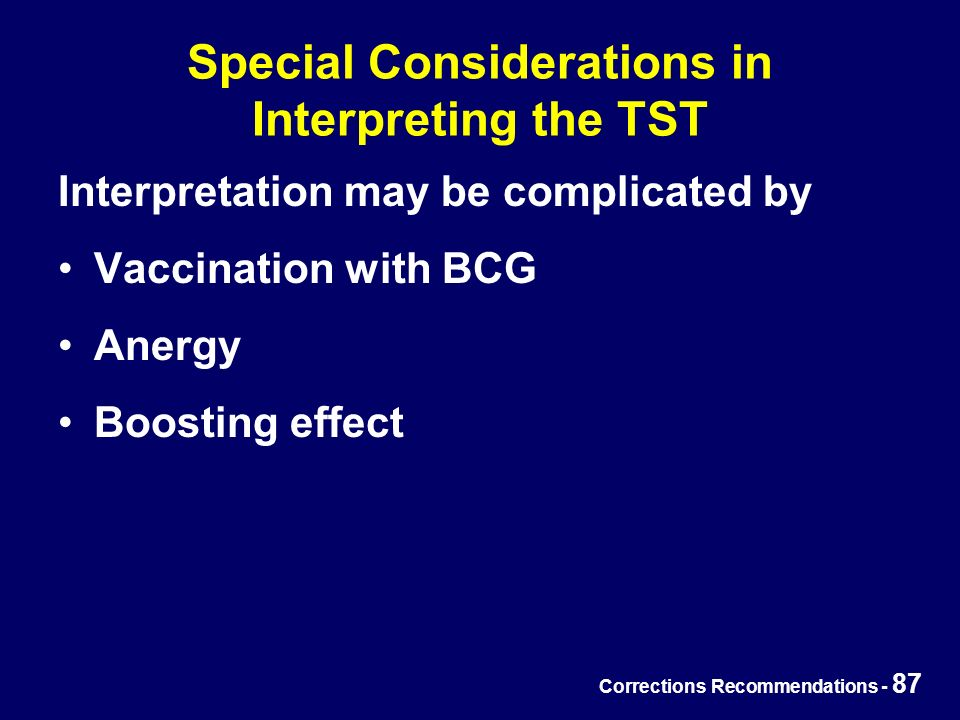 Corrections Recommendations - 87 Special Considerations in Interpreting the TST Interpretation may be complicated by Vaccination with BCG Anergy Boosting effect