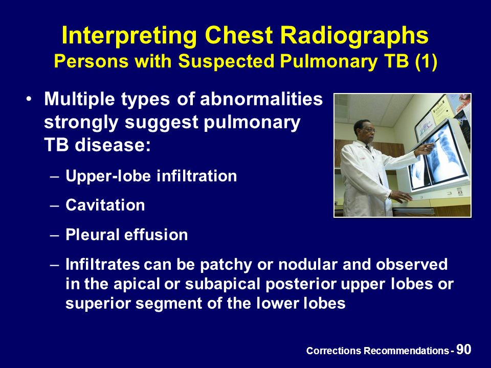 Corrections Recommendations - 90 Interpreting Chest Radiographs Persons with Suspected Pulmonary TB (1) Multiple types of abnormalities strongly suggest pulmonary TB disease: –Upper-lobe infiltration –Cavitation –Pleural effusion –Infiltrates can be patchy or nodular and observed in the apical or subapical posterior upper lobes or superior segment of the lower lobes