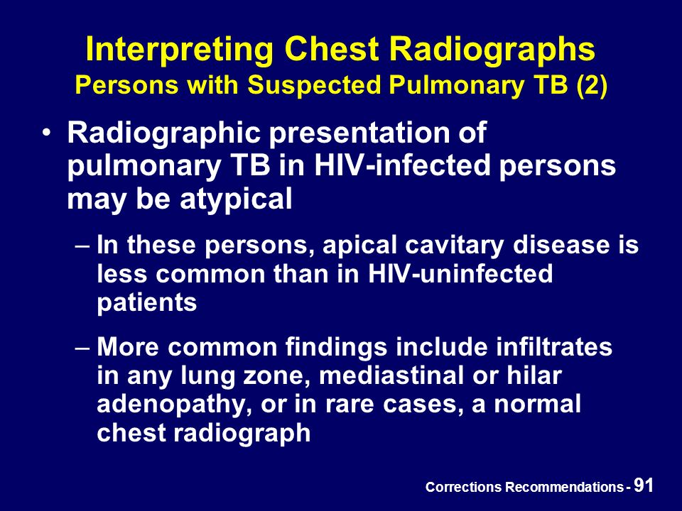 Corrections Recommendations - 91 Interpreting Chest Radiographs Persons with Suspected Pulmonary TB (2) Radiographic presentation of pulmonary TB in HIV-infected persons may be atypical –In these persons, apical cavitary disease is less common than in HIV-uninfected patients –More common findings include infiltrates in any lung zone, mediastinal or hilar adenopathy, or in rare cases, a normal chest radiograph