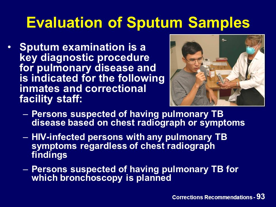Corrections Recommendations - 93 Evaluation of Sputum Samples Sputum examination is a key diagnostic procedure for pulmonary disease and is indicated for the following inmates and correctional facility staff: –Persons suspected of having pulmonary TB disease based on chest radiograph or symptoms –HIV-infected persons with any pulmonary TB symptoms regardless of chest radiograph findings –Persons suspected of having pulmonary TB for which bronchoscopy is planned