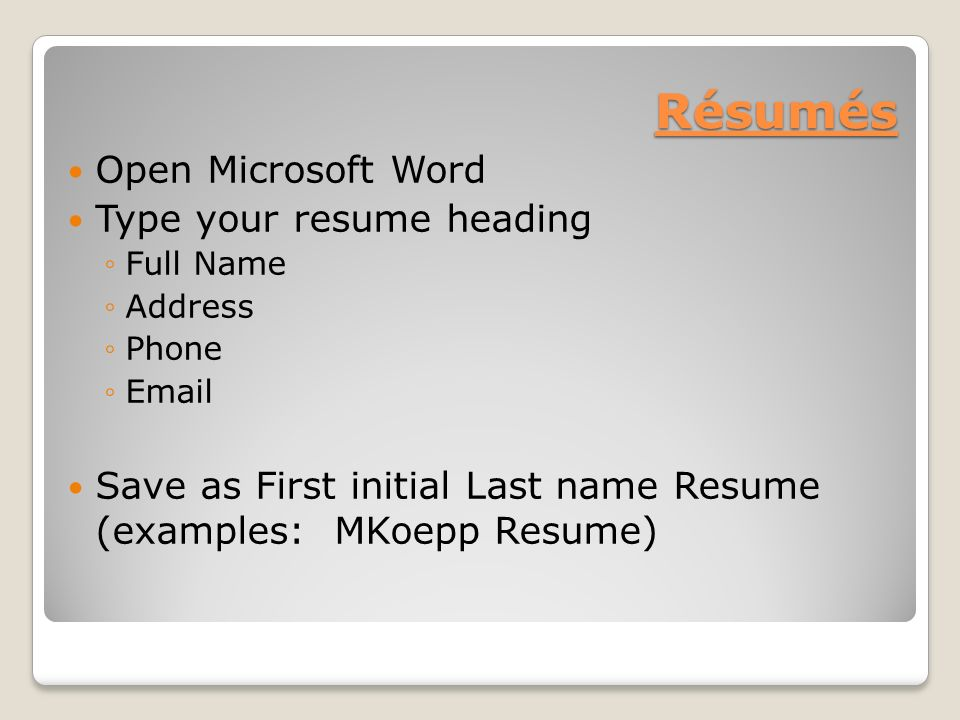 Résumés Open Microsoft Word Type your resume heading ◦Full Name ◦Address ◦Phone ◦ Save as First initial Last name Resume (examples: MKoepp Resume)